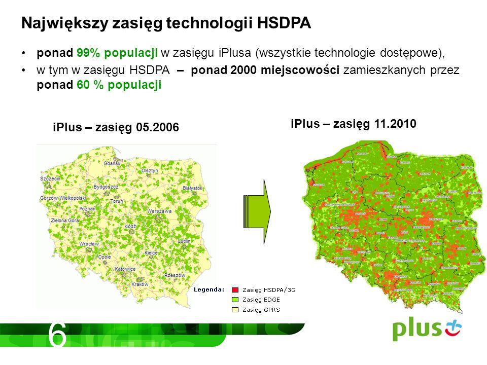 Największy zasięg technologii HSDPA ponad 99% populacji w zasięgu iPlusa (wszystkie technologie dostępowe), w tym w zasięgu HSDPA – ponad 2000 miejscowości zamieszkanych przez ponad 60 % populacji iPlus – zasięg 05.2006 iPlus – zasięg 11.2010 6