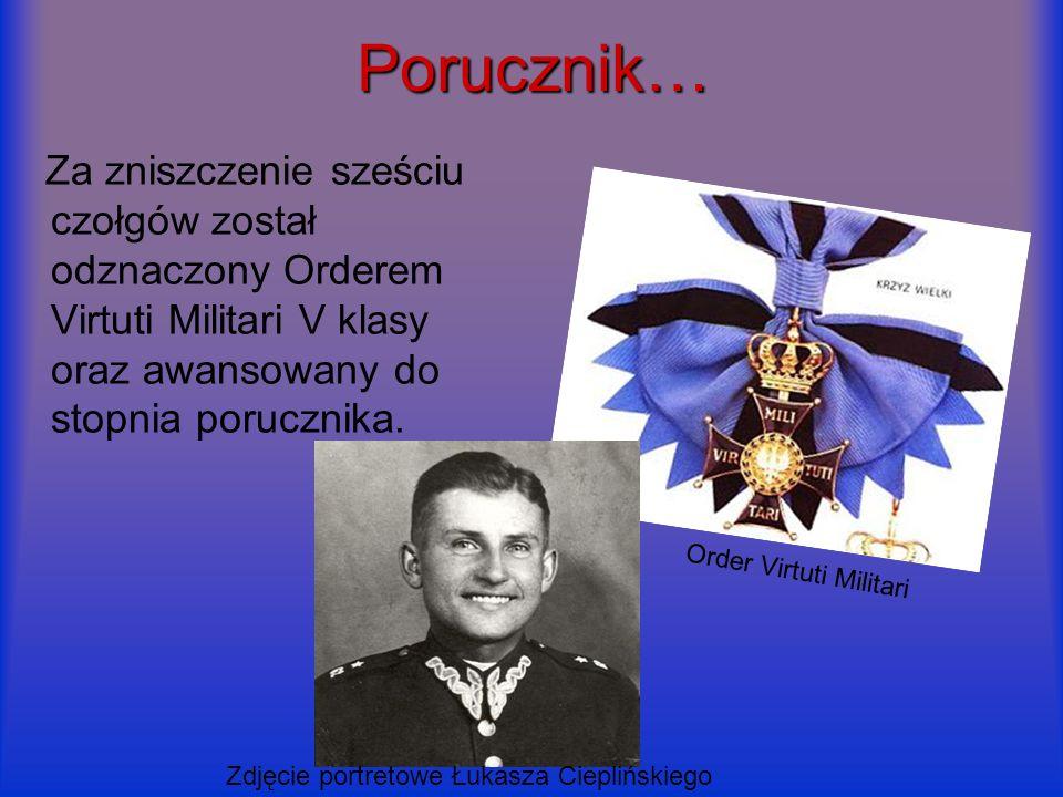 Porucznik… Za zniszczenie sześciu czołgów został odznaczony Orderem Virtuti Militari V klasy oraz awansowany do stopnia porucznika. Order Virtuti Mili