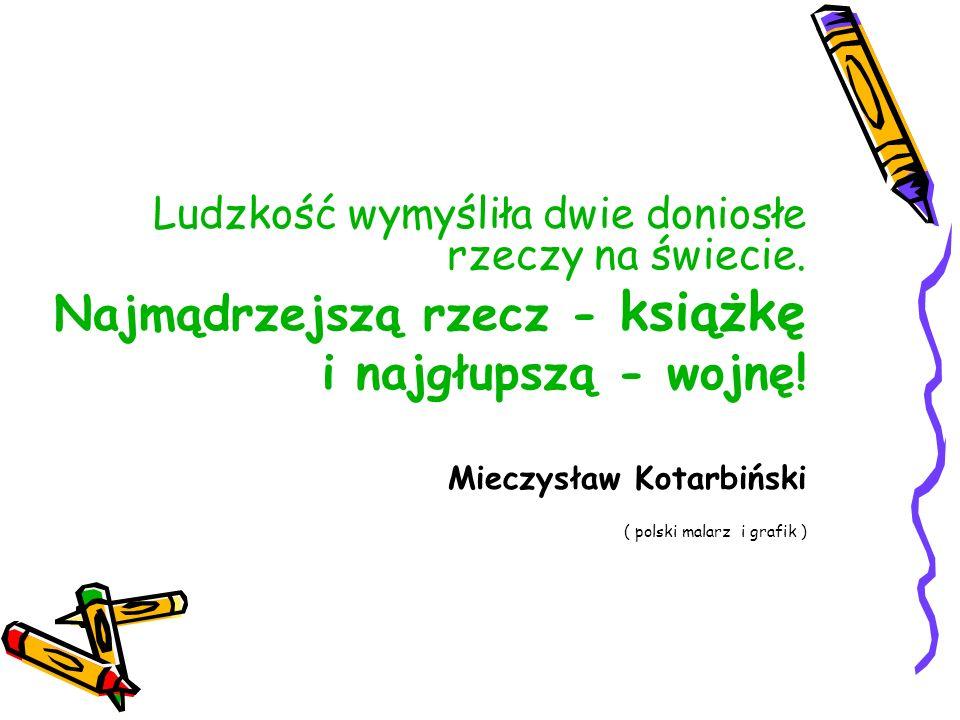 Ludzkość wymyśliła dwie doniosłe rzeczy na świecie. Najmądrzejszą rzecz - książkę i najgłupszą - wojnę! Mieczysław Kotarbiński ( polski malarz i grafi