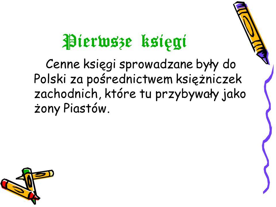 Pierwsze ksi ę gi Cenne księgi sprowadzane były do Polski za pośrednictwem księżniczek zachodnich, które tu przybywały jako żony Piastów.