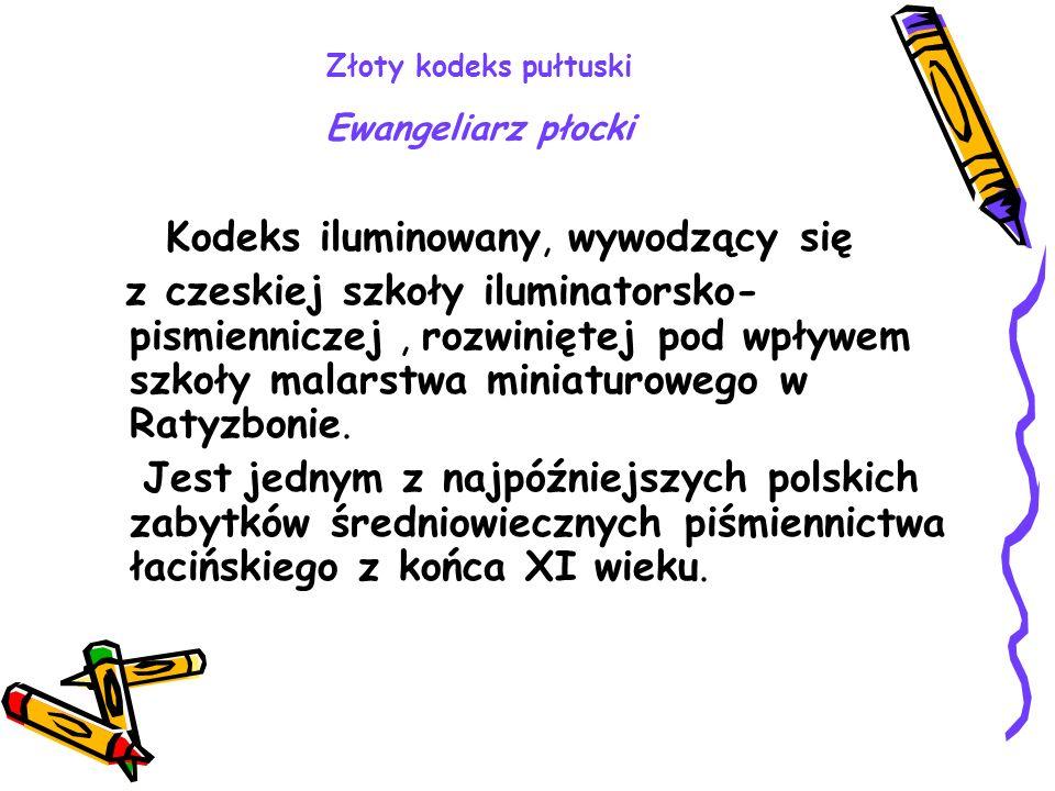 Złoty kodeks pułtuski Ewangeliarz płocki Kodeks iluminowany, wywodzący się z czeskiej szkoły iluminatorsko- pismienniczej, rozwiniętej pod wpływem szk