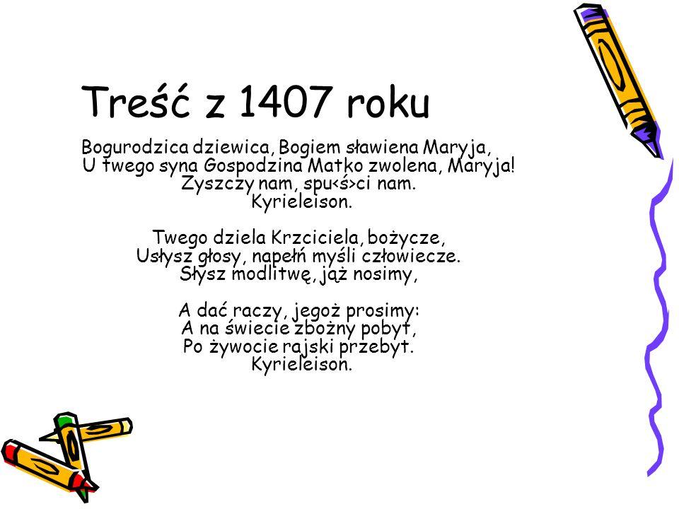 Treść z 1407 roku Bogurodzica dziewica, Bogiem sławiena Maryja, U twego syna Gospodzina Matko zwolena, Maryja! Zyszczy nam, spu ci nam. Kyrieleison. T