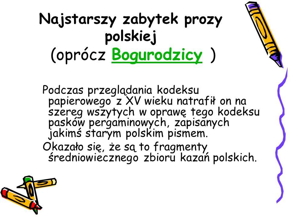 Najstarszy zabytek prozy polskiej (oprócz Bogurodzicy )Bogurodzicy Podczas przeglądania kodeksu papierowego z XV wieku natrafił on na szereg wszytych