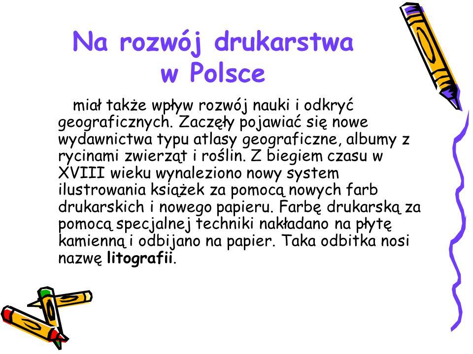 Na rozwój drukarstwa w Polsce miał także wpływ rozwój nauki i odkryć geograficznych. Zaczęły pojawiać się nowe wydawnictwa typu atlasy geograficzne, a