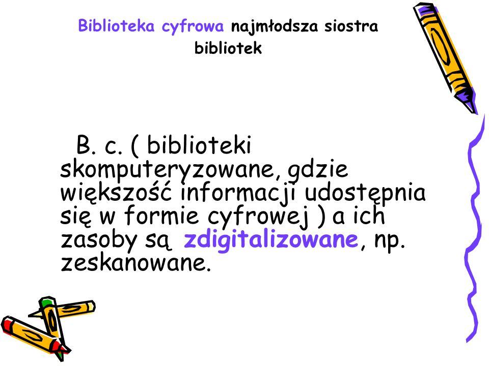 Biblioteka cyfrowa najmłodsza siostra bibliotek B. c. ( biblioteki skomputeryzowane, gdzie większość informacji udostępnia się w formie cyfrowej ) a i