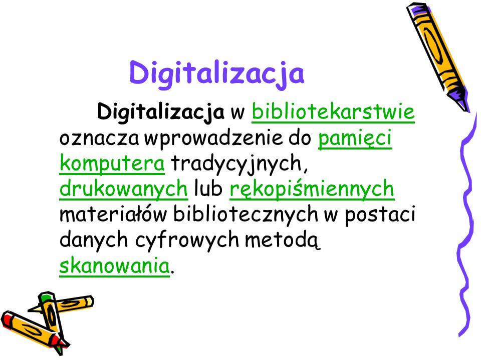 Digitalizacja Digitalizacja w bibliotekarstwie oznacza wprowadzenie do pamięci komputera tradycyjnych, drukowanych lub rękopiśmiennych materiałów bibl