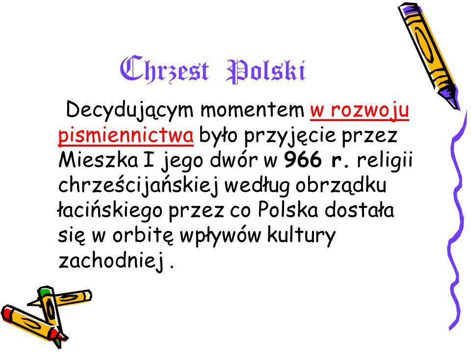C hrzest Polski Decydującym momentem w rozwoju pismiennictwa było przyjęcie przez Mieszka I jego dwór w 966 r. religii chrześcijańskiej według obrządk