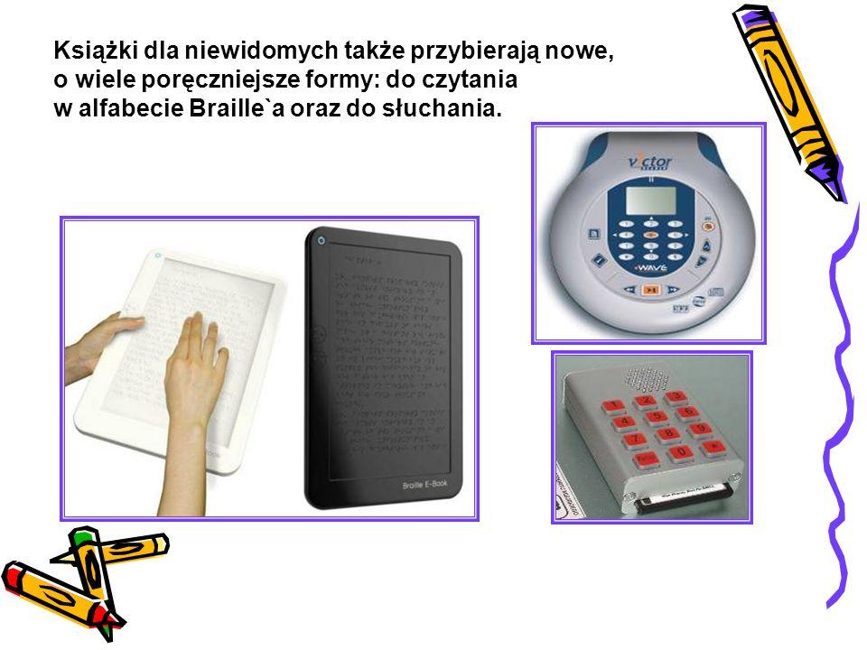 Książki dla niewidomych także przybierają nowe, o wiele poręczniejsze formy: do czytania w alfabecie Braille`a oraz do słuchania.