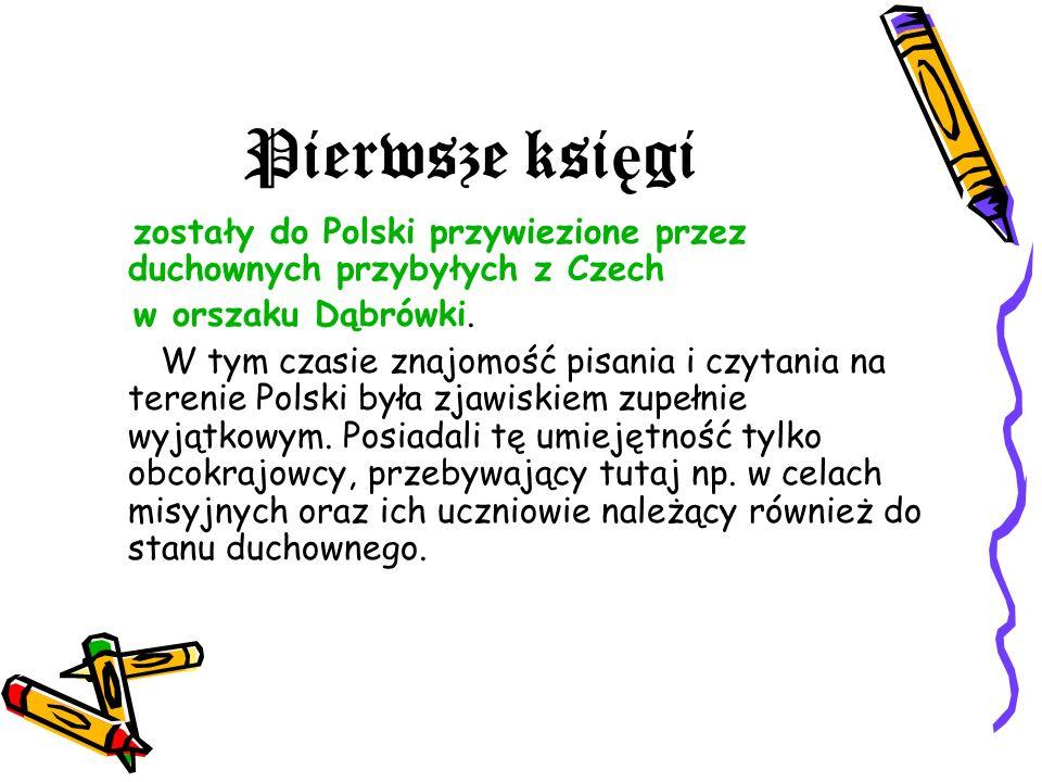Pierwsze ksi ę gi zostały do Polski przywiezione przez duchownych przybyłych z Czech w orszaku Dąbrówki. W tym czasie znajomość pisania i czytania na