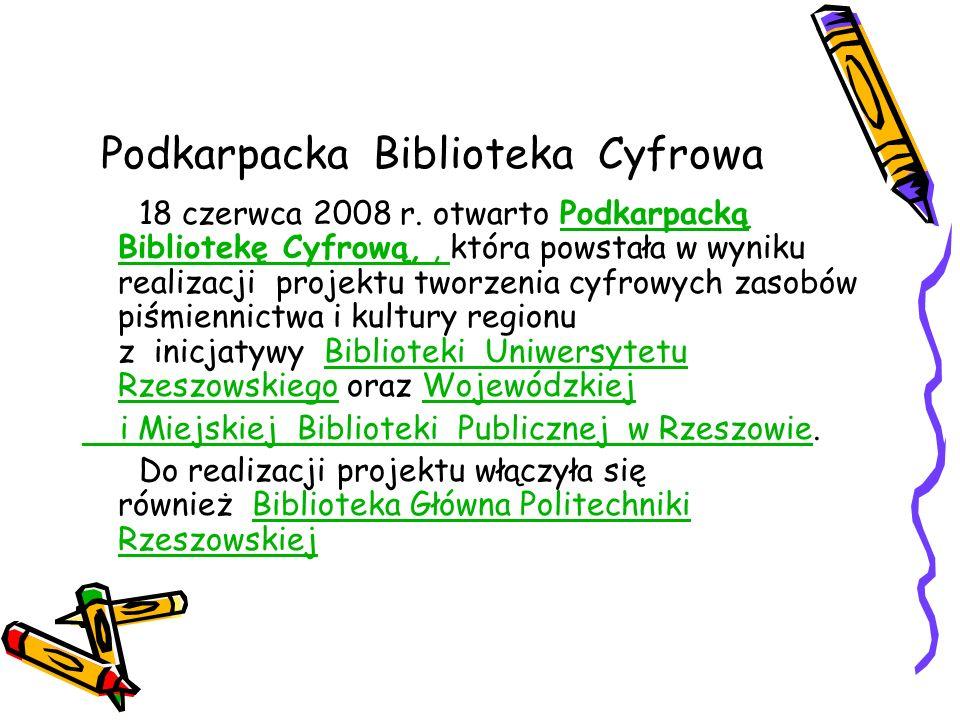 Podkarpacka Biblioteka Cyfrowa 18 czerwca 2008 r. otwarto Podkarpacką Bibliotekę Cyfrową,, która powstała w wyniku realizacji projektu tworzenia cyfro