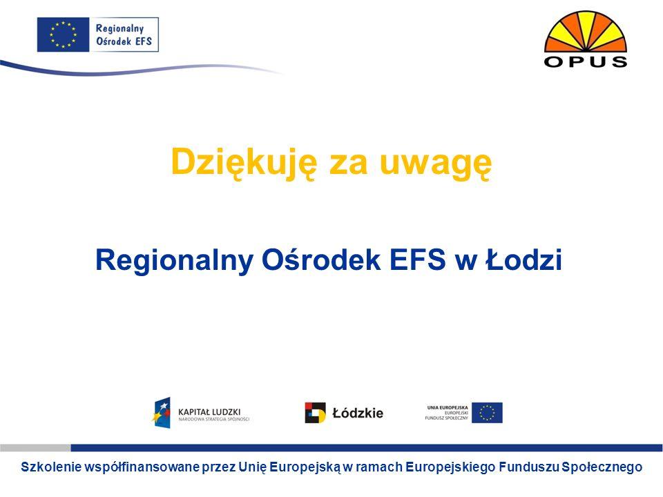 Szkolenie współfinansowane ze środków Unii Europejskiej w ramach Europejskiego Funduszu Społecznego www.lodz.roEFS.pl Dziękuję za uwagę Regionalny Ośr