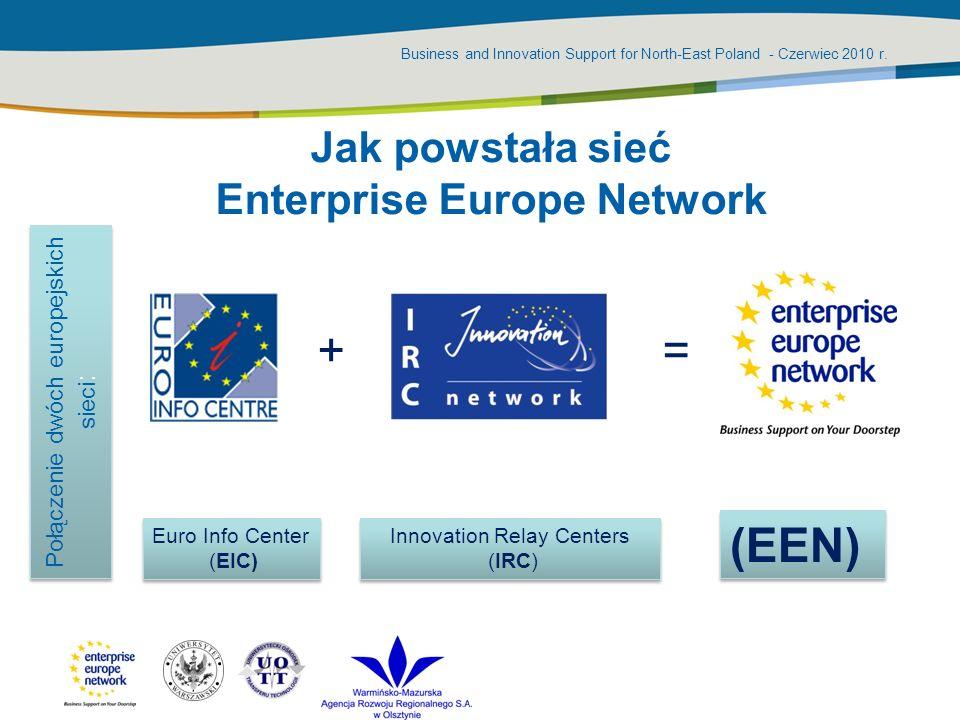 Business and Innovation Support for North-East Poland - Czerwiec 2010 r. Jak powstała sieć Enterprise Europe Network += Połączenie dwóch europejskich