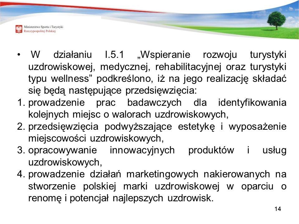 14 W działaniu I.5.1 Wspieranie rozwoju turystyki uzdrowiskowej, medycznej, rehabilitacyjnej oraz turystyki typu wellness podkreślono, iż na jego realizację składać się będą następujące przedsięwzięcia: 1.prowadzenie prac badawczych dla identyfikowania kolejnych miejsc o walorach uzdrowiskowych, 2.przedsięwzięcia podwyższające estetykę i wyposażenie miejscowości uzdrowiskowych, 3.opracowywanie innowacyjnych produktów i usług uzdrowiskowych, 4.prowadzenie działań marketingowych nakierowanych na stworzenie polskiej marki uzdrowiskowej w oparciu o renomę i potencjał najlepszych uzdrowisk.