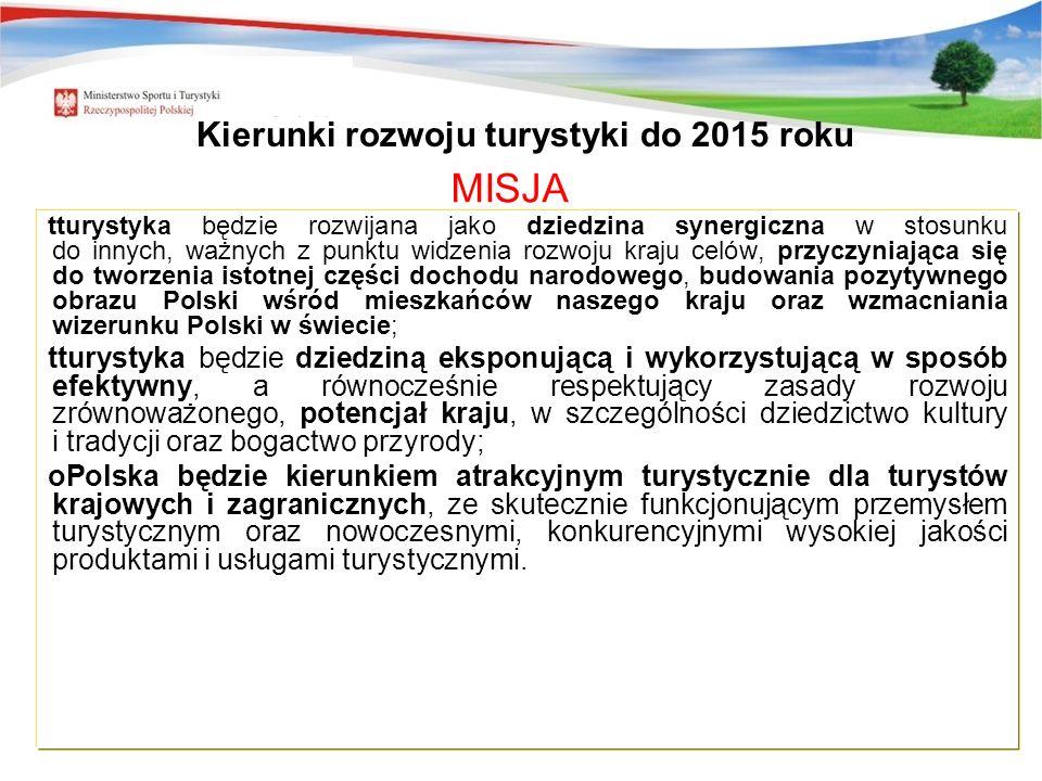 7 MISJA tturystyka będzie rozwijana jako dziedzina synergiczna w stosunku do innych, ważnych z punktu widzenia rozwoju kraju celów, przyczyniająca się do tworzenia istotnej części dochodu narodowego, budowania pozytywnego obrazu Polski wśród mieszkańców naszego kraju oraz wzmacniania wizerunku Polski w świecie; tturystyka będzie dziedziną eksponującą i wykorzystującą w sposób efektywny, a równocześnie respektujący zasady rozwoju zrównoważonego, potencjał kraju, w szczególności dziedzictwo kultury i tradycji oraz bogactwo przyrody; oPolska będzie kierunkiem atrakcyjnym turystycznie dla turystów krajowych i zagranicznych, ze skutecznie funkcjonującym przemysłem turystycznym oraz nowoczesnymi, konkurencyjnymi wysokiej jakości produktami i usługami turystycznymi.