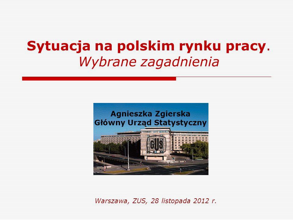 Sytuacja na polskim rynku pracy. Wybrane zagadnienia Warszawa, ZUS, 28 listopada 2012 r. Agnieszka Zgierska Główny Urząd Statystyczny