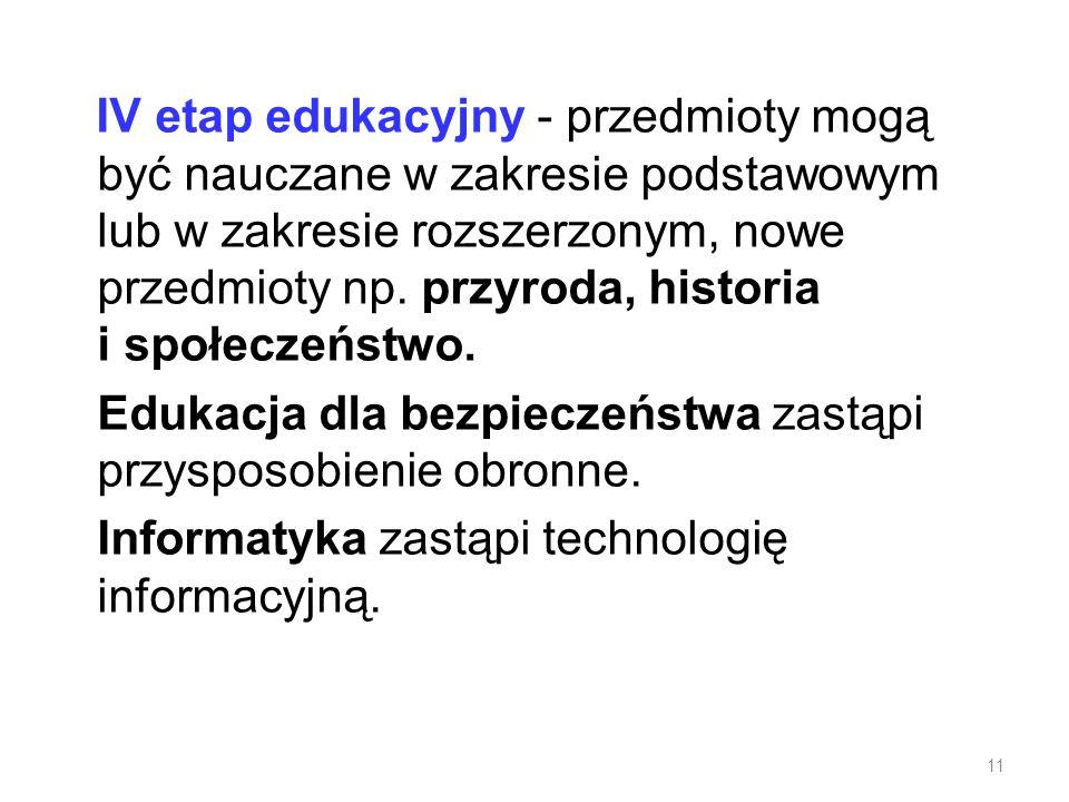 IV etap edukacyjny - przedmioty mogą być nauczane w zakresie podstawowym lub w zakresie rozszerzonym, nowe przedmioty np. przyroda, historia i społecz