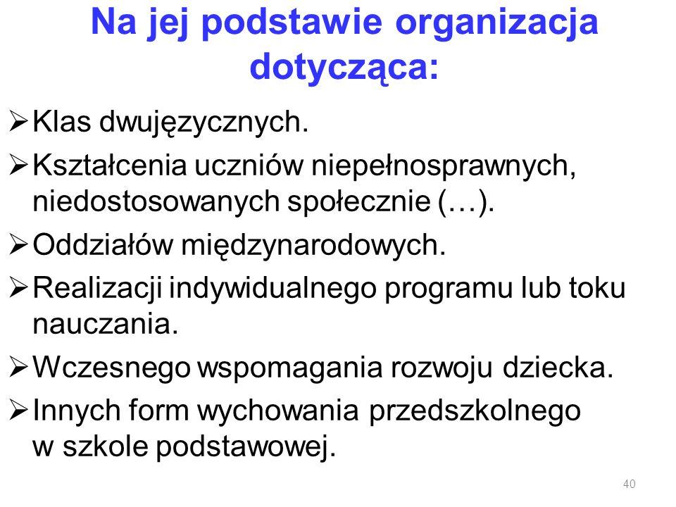 Na jej podstawie organizacja dotycząca: Klas dwujęzycznych. Kształcenia uczniów niepełnosprawnych, niedostosowanych społecznie (…). Oddziałów międzyna