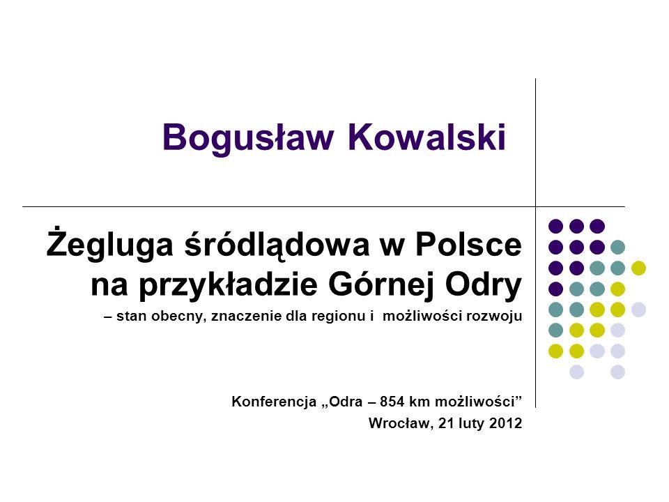 Bogusław Kowalski Żegluga śródlądowa w Polsce na przykładzie Górnej Odry – stan obecny, znaczenie dla regionu i możliwości rozwoju Konferencja Odra –