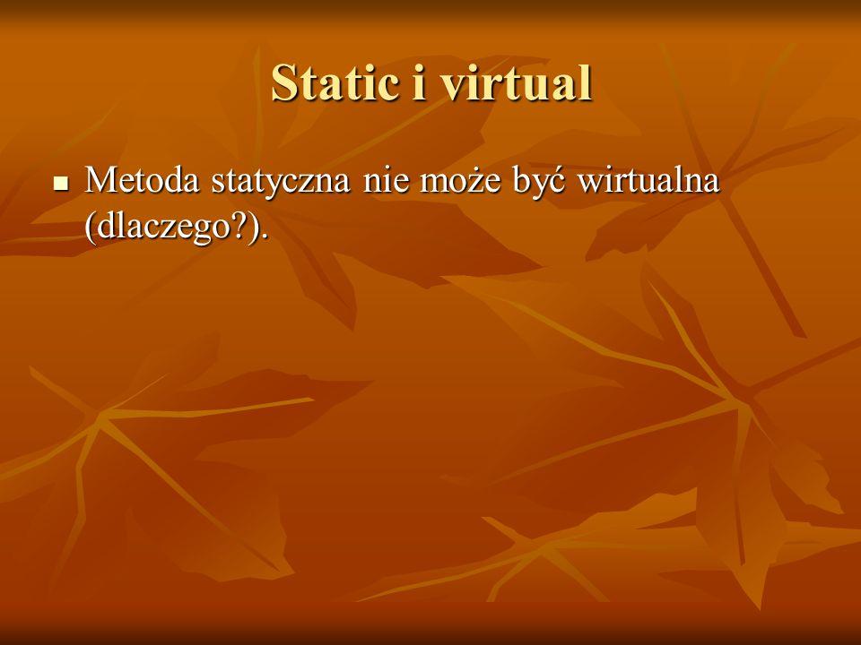 Static i virtual Metoda statyczna nie może być wirtualna (dlaczego?). Metoda statyczna nie może być wirtualna (dlaczego?).