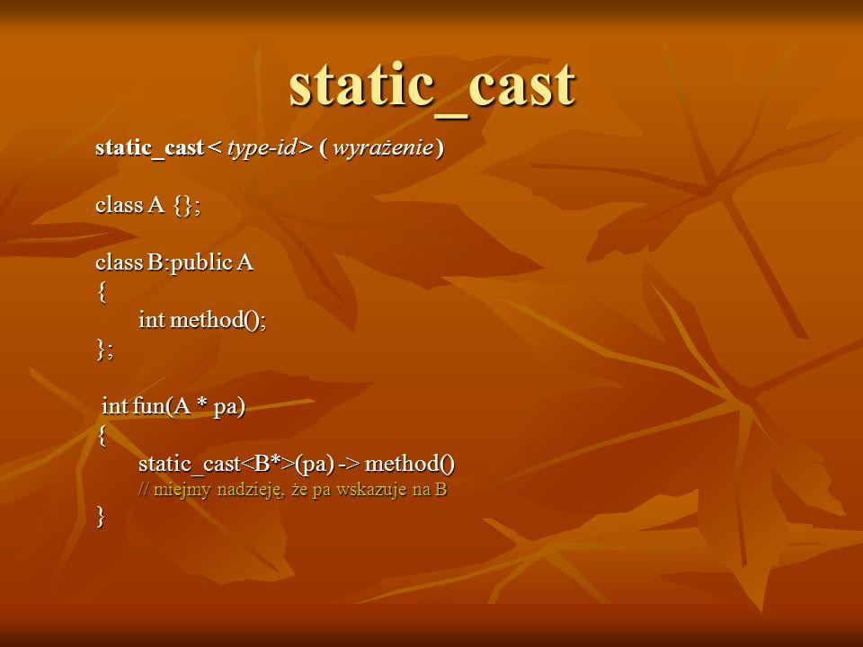 static_cast static_cast ( wyrażenie ) class A {}; class B:public A { int method(); }; int fun(A * pa) int fun(A * pa){ static_cast (pa) -> method() //