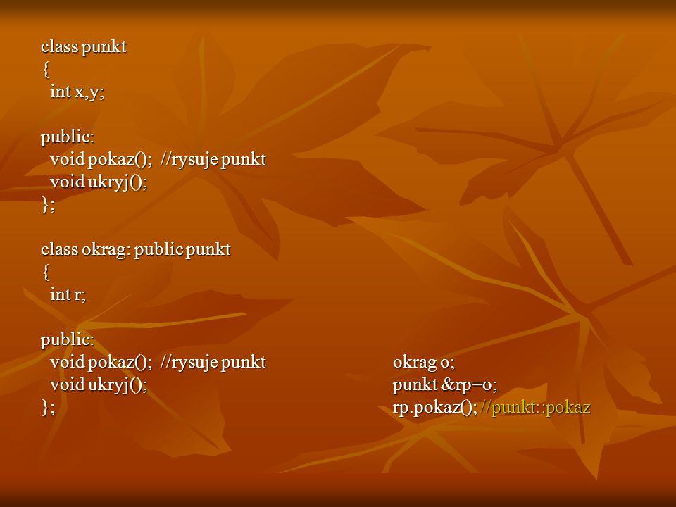 class punkt { int x,y; int x,y;public: void pokaz(); //rysuje punkt void pokaz(); //rysuje punkt void ukryj(); void ukryj();}; class okrag: public pun