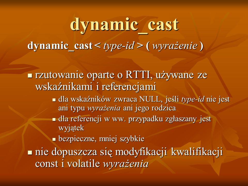 dynamic_cast dynamic_cast ( wyrażenie ) rzutowanie oparte o RTTI, używane ze wskaźnikami i referencjami rzutowanie oparte o RTTI, używane ze wskaźnika