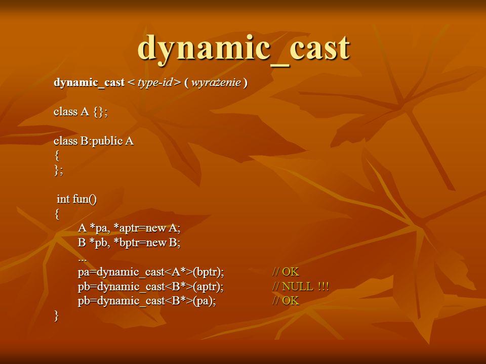 dynamic_cast dynamic_cast ( wyrażenie ) class A {}; class B:public A {}; int fun() int fun(){ A *pa, *aptr=new A; B *pb, *bptr=new B;... pa=dynamic_ca