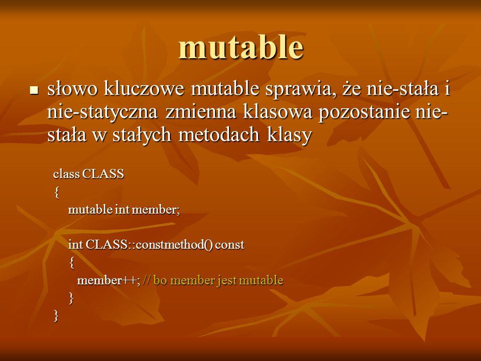 mutable słowo kluczowe mutable sprawia, że nie-stała i nie-statyczna zmienna klasowa pozostanie nie- stała w stałych metodach klasy słowo kluczowe mut