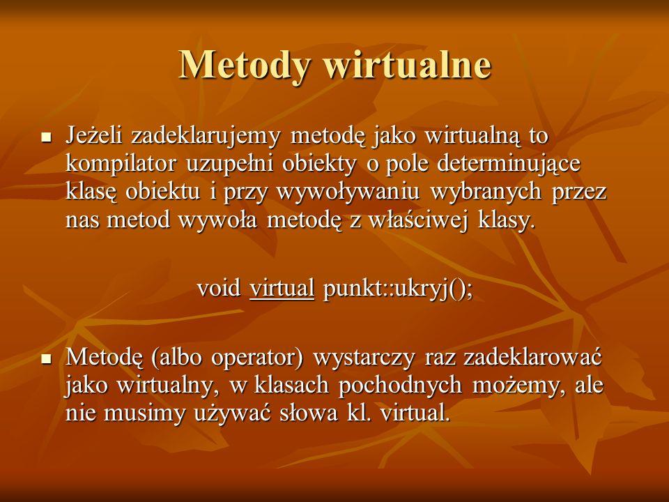 class punkt { int x,y; int x,y;public: void virtual pokaz(); void virtual pokaz(); void virtual ukryj(); void virtual ukryj();}; class okrag: public punkt { int r; int r;public: void pokaz(); // virtual void pokaz(); // virtual void ukryj(); // virtual void ukryj(); // virtual}; Metody wirtualne