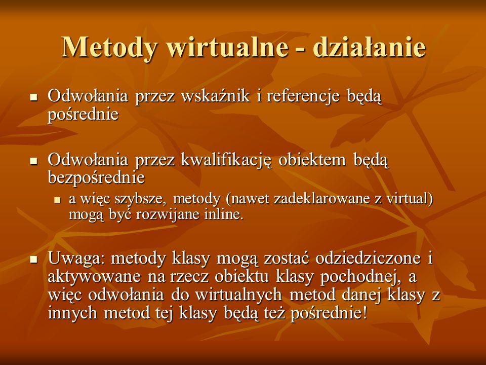 class punkt { int x,y; int x,y;public: void virtual pokaz(); void virtual pokaz(); void virtual ukryj(); void virtual ukryj(); void przesun(int dx, int dy) void przesun(int dx, int dy) { ukryj(); // wirtualna w punkt ukryj(); // wirtualna w punkt x+=dx; x+=dx; y+=dy; y+=dy; pokaz(); // wirtualna w punkt pokaz(); // wirtualna w punkt }}; class okrag: public punkt { int r; int r;public: void pokaz(); void pokaz(); void ukryj(); void ukryj();}; okrag o; punkt &rp=o; rp.pokaz(); //okrag::pokaz rp.przesun(); //punkt::przesun wywoła //okrag::pokaz i okrag::ukyj !!!