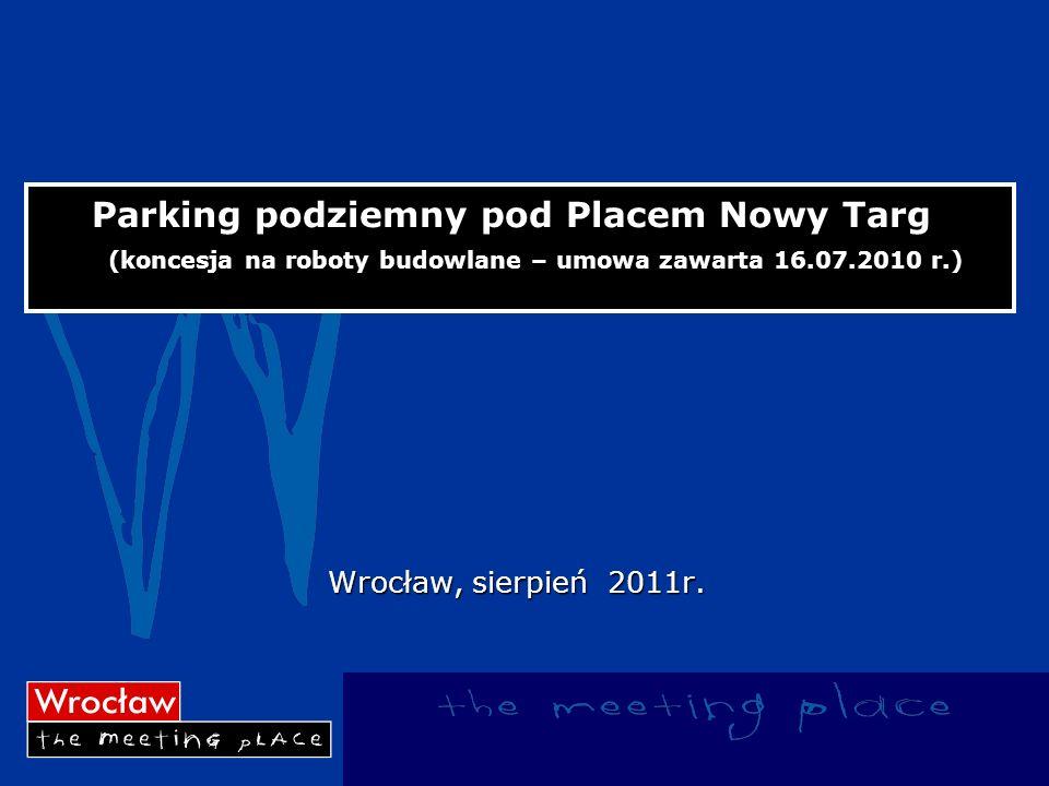Parking podziemny pod Placem Nowy Targ (koncesja na roboty budowlane – umowa zawarta 16.07.2010 r.) Wrocław, sierpień 2011r.