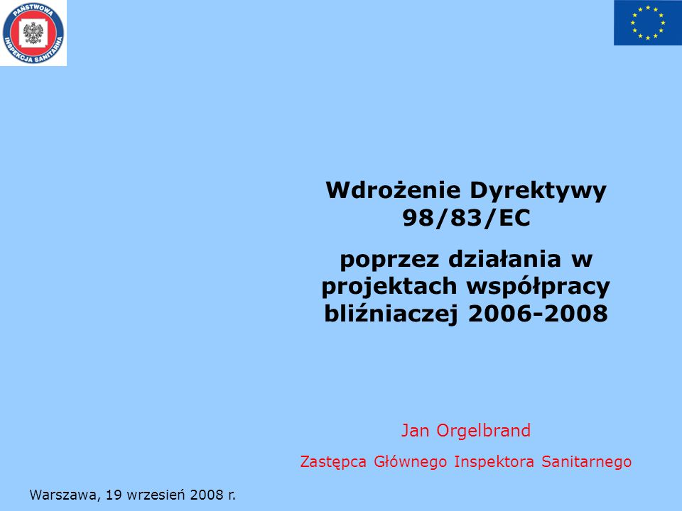 Warszawa, 19 wrzesień 2008 r. Wdrożenie Dyrektywy 98/83/EC poprzez działania w projektach współpracy bliźniaczej 2006-2008 Jan Orgelbrand Zastępca Głó
