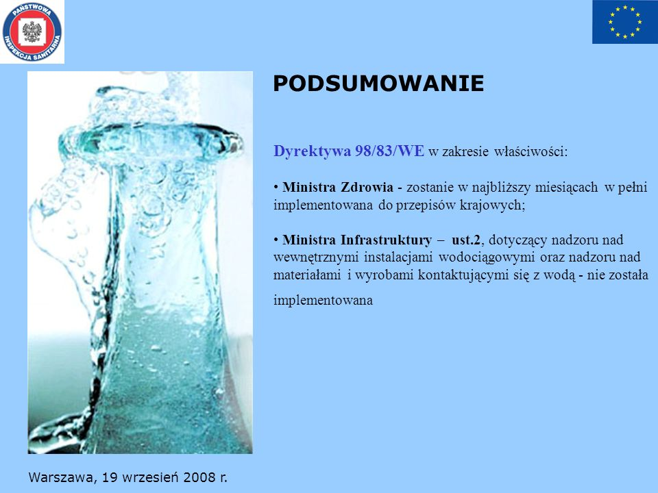 Warszawa, 19 wrzesień 2008 r. PODSUMOWANIE Dyrektywa 98/83/WE w zakresie właściwości: Ministra Zdrowia - zostanie w najbliższy miesiącach w pełni impl