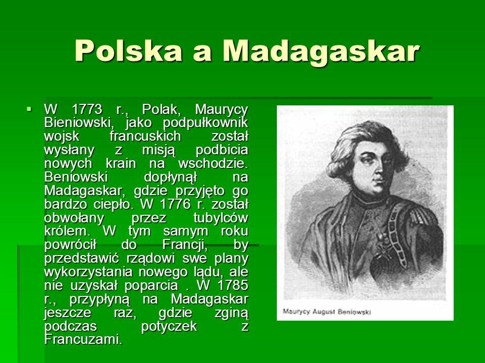 Polska a Madagaskar W 1773 r., Polak, Maurycy Bieniowski, jako podpułkownik wojsk francuskich został wysłany z misją podbicia nowych krain na wschodzie.