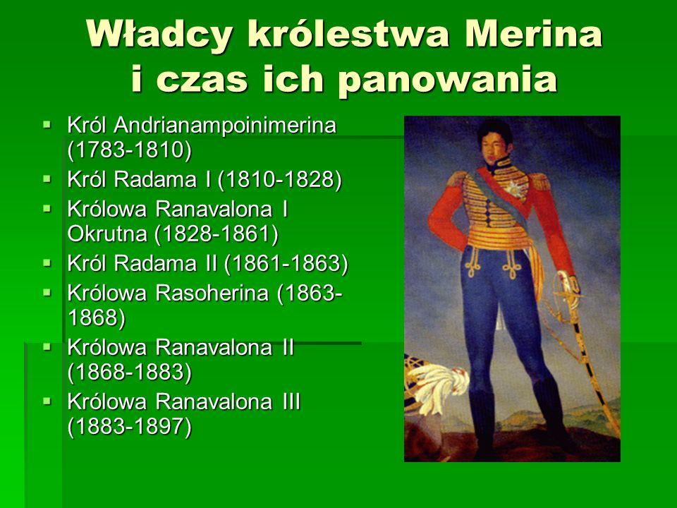Władcy królestwa Merina i czas ich panowania Król Andrianampoinimerina (1783-1810) Król Andrianampoinimerina (1783-1810) Król Radama I (1810-1828) Król Radama I (1810-1828) Królowa Ranavalona I Okrutna (1828-1861) Królowa Ranavalona I Okrutna (1828-1861) Król Radama II (1861-1863) Król Radama II (1861-1863) Królowa Rasoherina (1863- 1868) Królowa Rasoherina (1863- 1868) Królowa Ranavalona II (1868-1883) Królowa Ranavalona II (1868-1883) Królowa Ranavalona III (1883-1897) Królowa Ranavalona III (1883-1897)