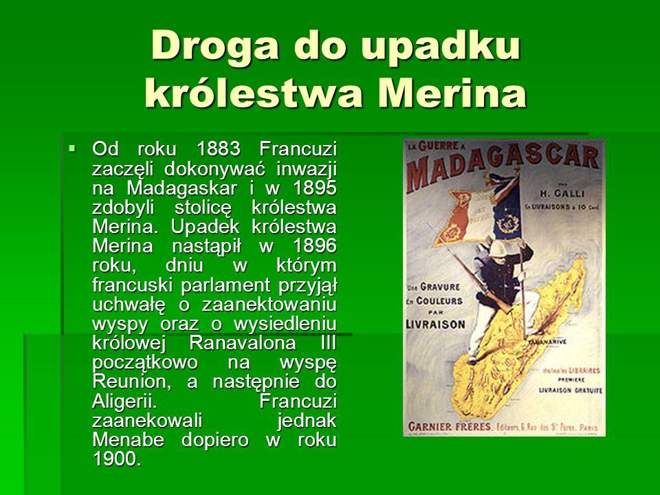 Droga do upadku królestwa Merina Od roku 1883 Francuzi zaczęli dokonywać inwazji na Madagaskar i w 1895 zdobyli stolicę królestwa Merina.