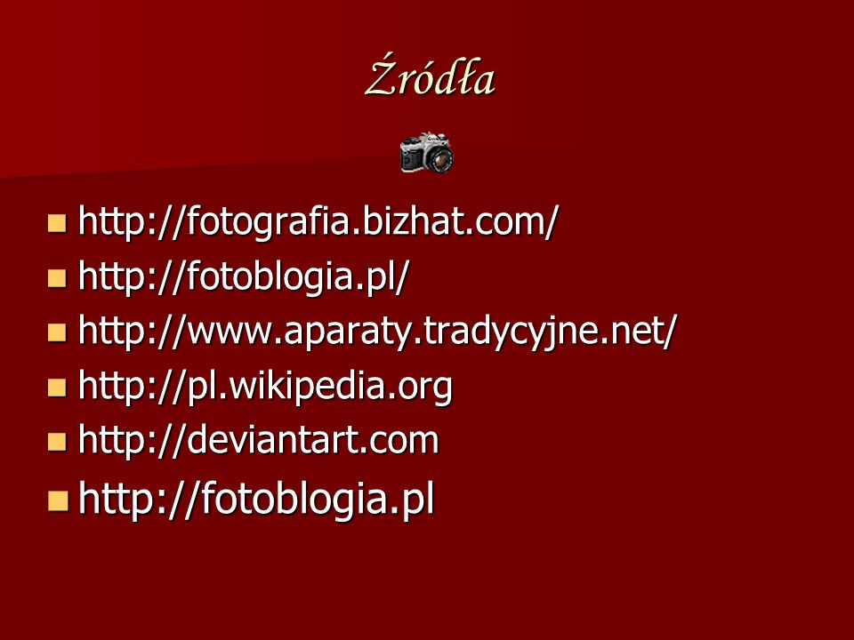 Źródła http://fotografia.bizhat.com/ http://fotoblogia.pl/ http://www.aparaty.tradycyjne.net/ http://pl.wikipedia.org http://deviantart.com http://fot