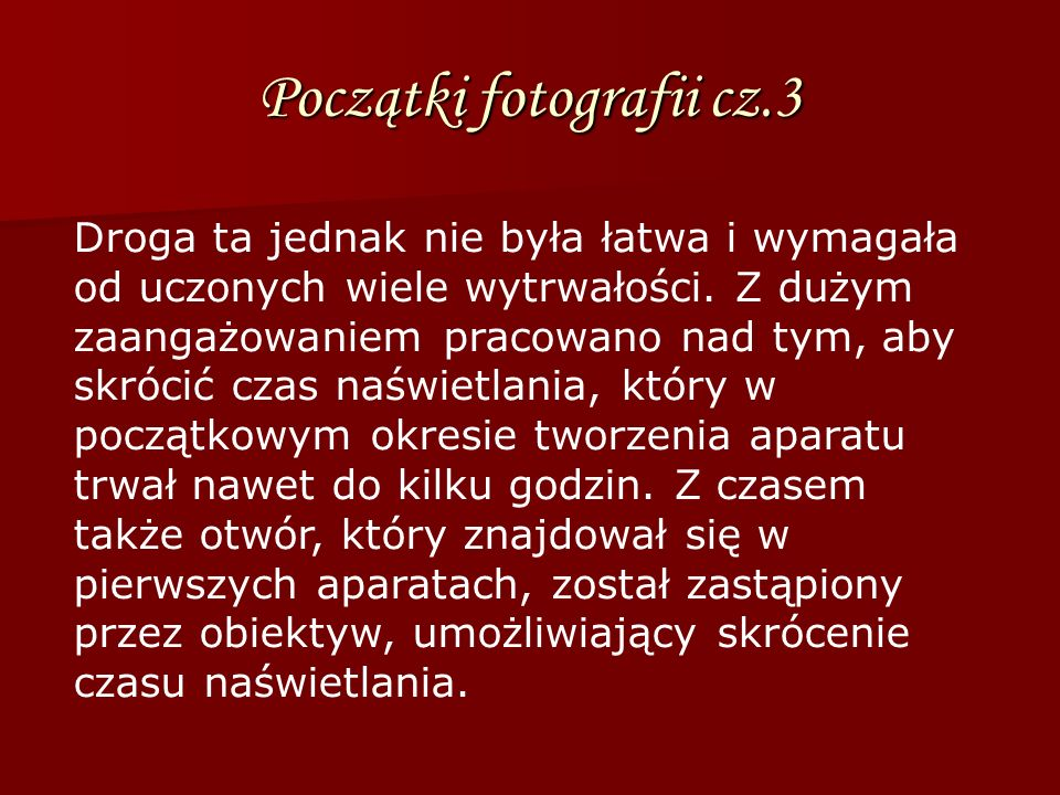Początki fotografii cz.3 Droga ta jednak nie była łatwa i wymagała od uczonych wiele wytrwałości. Z dużym zaangażowaniem pracowano nad tym, aby skróci
