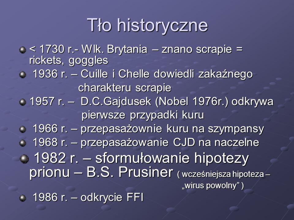Etiopatogeneza PRION = proteinaceous infectious particle = PrP = PrP -wykryty w 1982 -białko (sialoglikoproteina), - 2 izofromy: PrP c – izoforma komórkowa (prawidłowa) PrP c – izoforma komórkowa (prawidłowa) PrP Sc – izofroma scrapie (infekcyjna) PrP Sc – izofroma scrapie (infekcyjna) - zamienne symbole: PrP res, PrP d, Sc - zamienne symbole: PrP res, PrP d, Sc - wszechobecne w świecie zwierząt -gen kodujący = PRNP ( u człowieka ), chr.