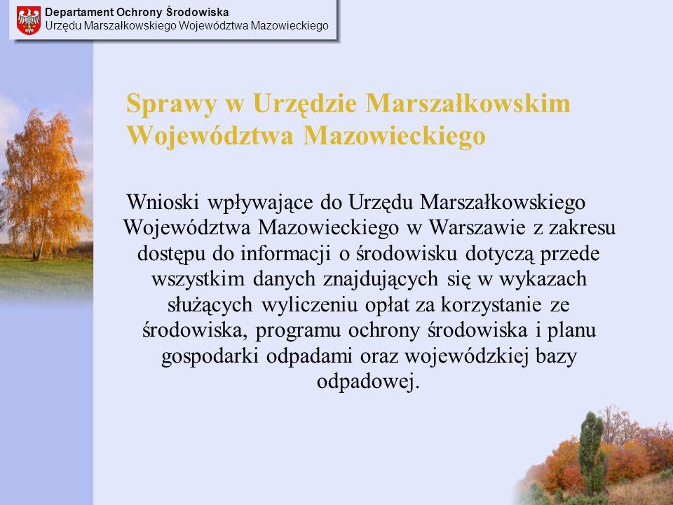 Departament Ochrony Środowiska Urzędu Marszałkowskiego Województwa Mazowieckiego Sprawy w Urzędzie Marszałkowskim Województwa Mazowieckiego Wnioski wpływające do Urzędu Marszałkowskiego Województwa Mazowieckiego w Warszawie z zakresu dostępu do informacji o środowisku dotyczą przede wszystkim danych znajdujących się w wykazach służących wyliczeniu opłat za korzystanie ze środowiska, programu ochrony środowiska i planu gospodarki odpadami oraz wojewódzkiej bazy odpadowej.