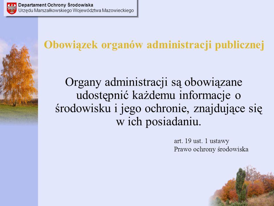 Departament Ochrony Środowiska Urzędu Marszałkowskiego Województwa Mazowieckiego Obowiązek organów administracji publicznej Organy administracji są obowiązane udostępnić każdemu informacje o środowisku i jego ochronie, znajdujące się w ich posiadaniu.