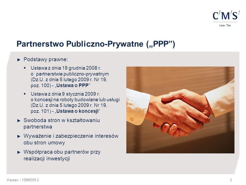 Warsaw / 13888395.23 Korzyści związane ze stosowaniem PPP Podmiot publiczny uzyskuje dostęp do prywatnego kapitału – co w warunkach ogromnych potrzeb infrastrukturalnych oraz ograniczonych zasobów własnych, umożliwia przyspieszenie nakładów na rozwój infrastruktury PPP jest tańsze niż tradycyjna forma realizacji inwestycji – PPP pozwala osiągnąć oszczędności rzędu 15-17% w porównaniu z tradycyjnym modelem realizacji inwestycji Projekty PPP są realizowane szybciej i sprawniej niż w metodzie tradycyjnej, w której jedynie 30% inwestycji zostaje ukończonych zgodnie z ustanowionym harmonogramem, a 27% zgodnie z zaplanowanym budżetem Jakość usług dostarczanych przez partnera prywatnego jest wyższa, co wynika ze zwiększonego dostępu podmiotów prywatnych do innowacyjnej wiedzy, efektów skali i doświadczeń zdobytych we wcześniejszej działalności operacyjnej o podobnym profilu Możliwość podziału ryzyk między partnera publicznego i prywatnego – każdy z partnerów odpowiada za ryzyka, z którymi sobie lepiej (taniej, wydajniej, szybciej) radzi