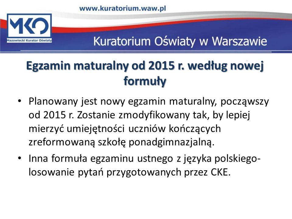 Egzamin maturalny od 2015 r. według nowej formuły Planowany jest nowy egzamin maturalny, począwszy od 2015 r. Zostanie zmodyfikowany tak, by lepiej mi