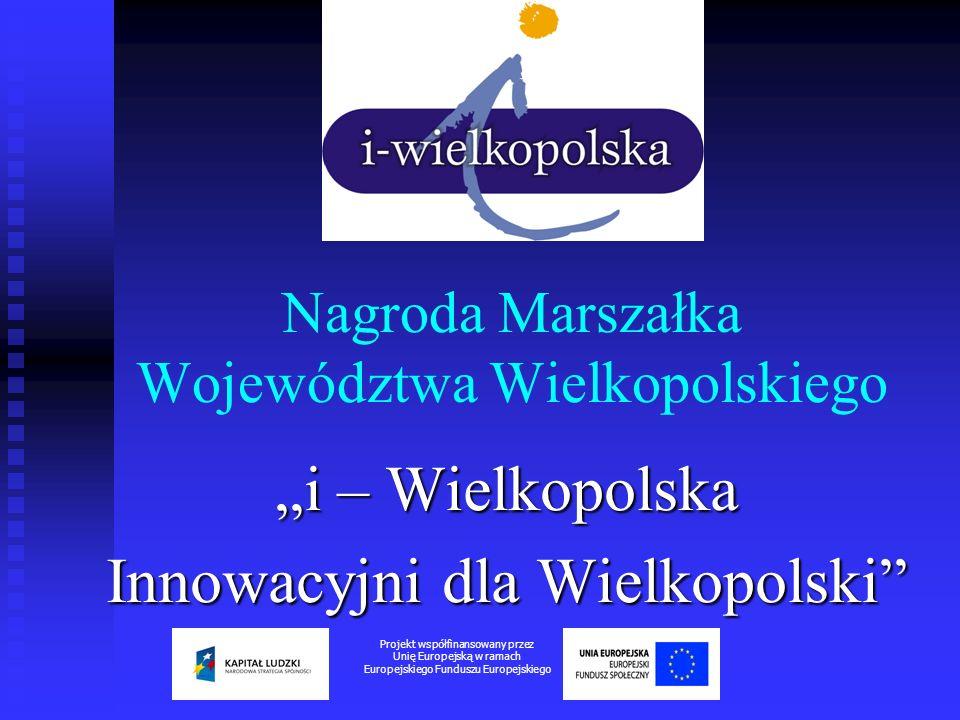 CELE PRZYZNAWANIA NAGRODY Nagroda i - Wielkopolska – Innowacyjni dla Wielkopolski organizowana jest przez Marszałka Województwa Wielkopolskiego w celu wzmocnienia konkurencyjności wielkopolskiej gospodarki poprzez wsparcie rozwoju innowacyjnych przedsiębiorstw.