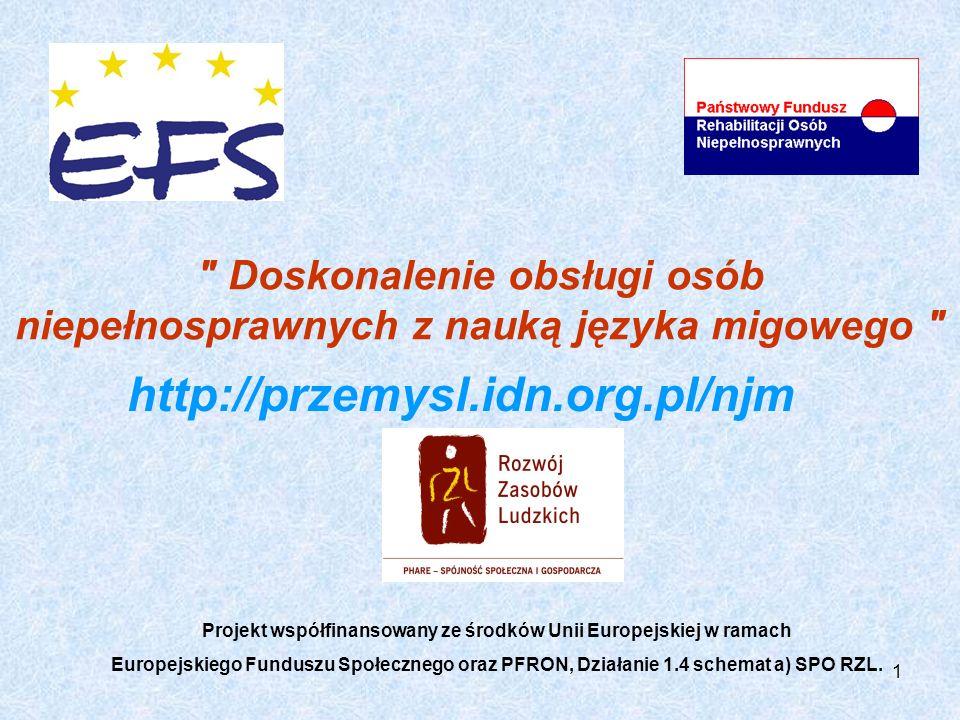 1 Doskonalenie obsługi osób niepełnosprawnych z nauką języka migowego Projekt współfinansowany ze środków Unii Europejskiej w ramach Europejskiego Funduszu Społecznego oraz PFRON, Działanie 1.4 schemat a) SPO RZL.