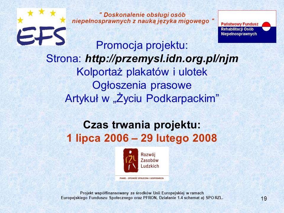 19 Doskonalenie obsługi osób niepełnosprawnych z nauką języka migowego Promocja projektu: Strona: http://przemysl.idn.org.pl/njm Kolportaż plakatów i ulotek Ogłoszenia prasowe Artykuł w Życiu Podkarpackim Czas trwania projektu: 1 lipca 2006 – 29 lutego 2008 Projekt współfinansowany ze środków Unii Europejskiej w ramach Europejskiego Funduszu Społecznego oraz PFRON, Działanie 1.4 schemat a) SPO RZL.