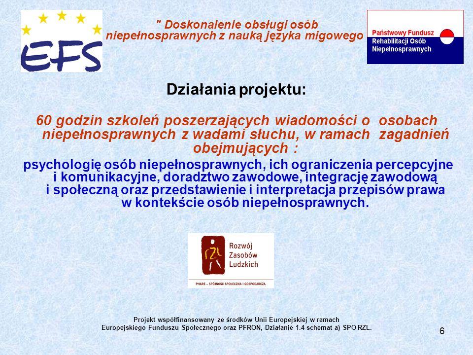 6 Doskonalenie obsługi osób niepełnosprawnych z nauką języka migowego Działania projektu: 60 godzin szkoleń poszerzających wiadomości o osobach niepełnosprawnych z wadami słuchu, w ramach zagadnień obejmujących : psychologię osób niepełnosprawnych, ich ograniczenia percepcyjne i komunikacyjne, doradztwo zawodowe, integrację zawodową i społeczną oraz przedstawienie i interpretacja przepisów prawa w kontekście osób niepełnosprawnych.
