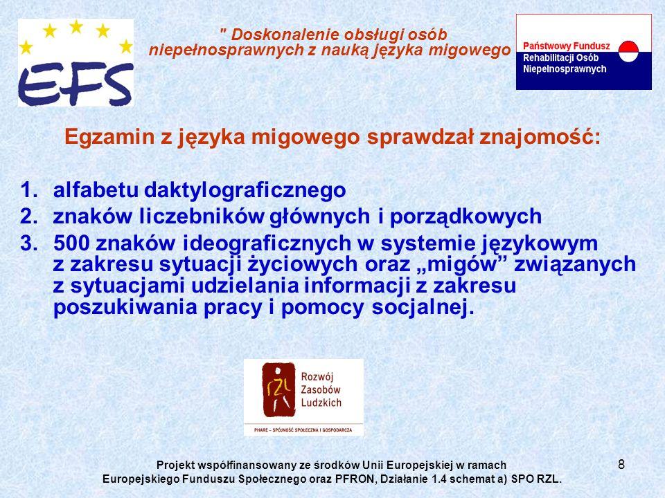 8 Doskonalenie obsługi osób niepełnosprawnych z nauką języka migowego Egzamin z języka migowego sprawdzał znajomość: 1.alfabetu daktylograficznego 2.znaków liczebników głównych i porządkowych 3.500 znaków ideograficznych w systemie językowym z zakresu sytuacji życiowych oraz migów związanych z sytuacjami udzielania informacji z zakresu poszukiwania pracy i pomocy socjalnej.