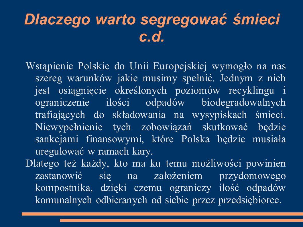 Dlaczego warto segregować śmieci c.d. Wstąpienie Polskie do Unii Europejskiej wymogło na nas szereg warunków jakie musimy spełnić. Jednym z nich jest