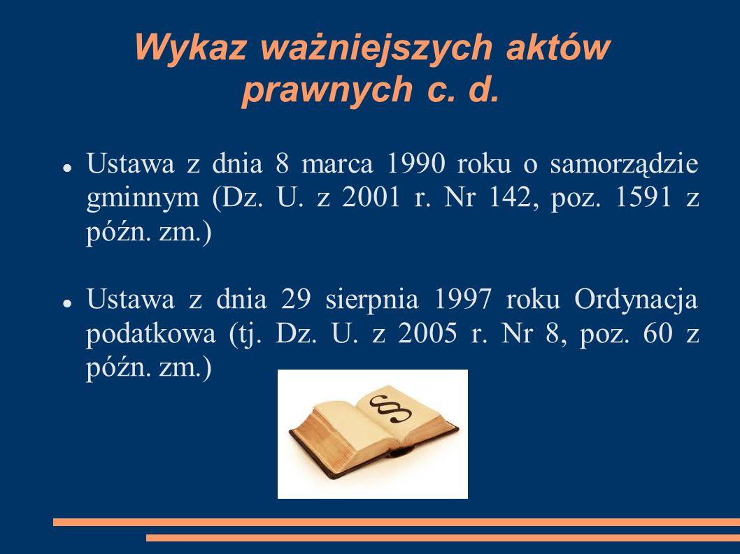 Wykaz ważniejszych aktów prawnych c. d. Ustawa z dnia 8 marca 1990 roku o samorządzie gminnym (Dz. U. z 2001 r. Nr 142, poz. 1591 z późn. zm.) Ustawa